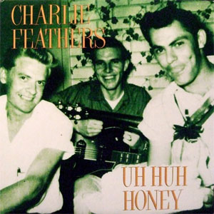 CHARLIE FEATHERS : Uh Huh Honey