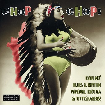 CHOP CHOP! : Even Mo' Blues & Rhythm, Popcorn, Exotica & Tittyshakers!
