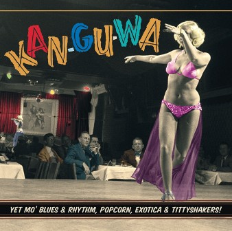 KAN-GU-WA ! : Yet Mo' Blues & Rhythm, Popcorn, Exotica & Tittyshakers!