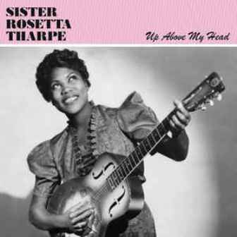SISTER  ROSETTA THARPE : Up Above My Head