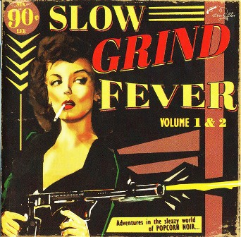 SLOW GRIND FEVER : Vol.1 & 2 - Adventures In The Sleazy World Of Popcorn Noir...