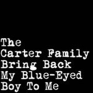 CARTER FAMILY, THE : Bring Back My Bleu Eyed Boy To Me