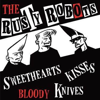 RUSTY ROBOTS,THE : Sweehearts, kisses,Bloody knives