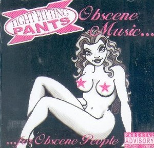 TIGHT FITTING PANTS : Obscen Music For Obscene People