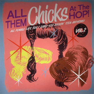 ALL THEM CHICKS AT THE HOP : All Female Late 50s/Early 60s Rockin' Teen Anthems Vol 2