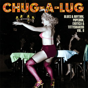 CHUG-A-LUG : Blues & Rhythm, Popcorn, Exotica & Tittyshakers Volume 8