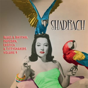 SHADRACH : Blues & Rhythm, Popcorn, Exotica & Tittyshakers Volume 9