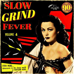 SLOW GRIND FEVER : Volume 4 - Adventures In The Sleazy World Of Popcorn Noir...