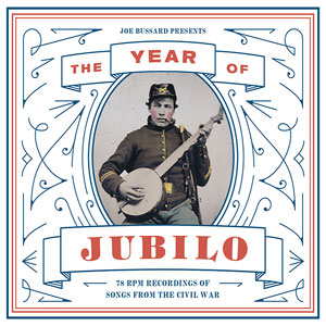 THE YEAR OF JUBILO : Joe Bussard presents - 78 RPM Recordings of Songs from the Civil War